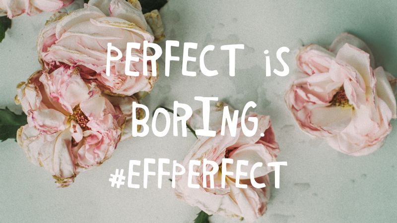 Perfect is boring. #effperfect