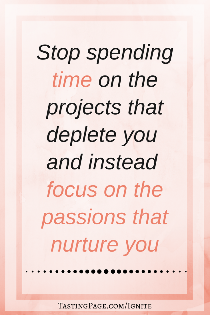 Stop spending time on the projects that deplete you and instead focus on the passions that nurture you | TastingPage.com #selfcare #mentalhealth #mindbody #health #wellness
