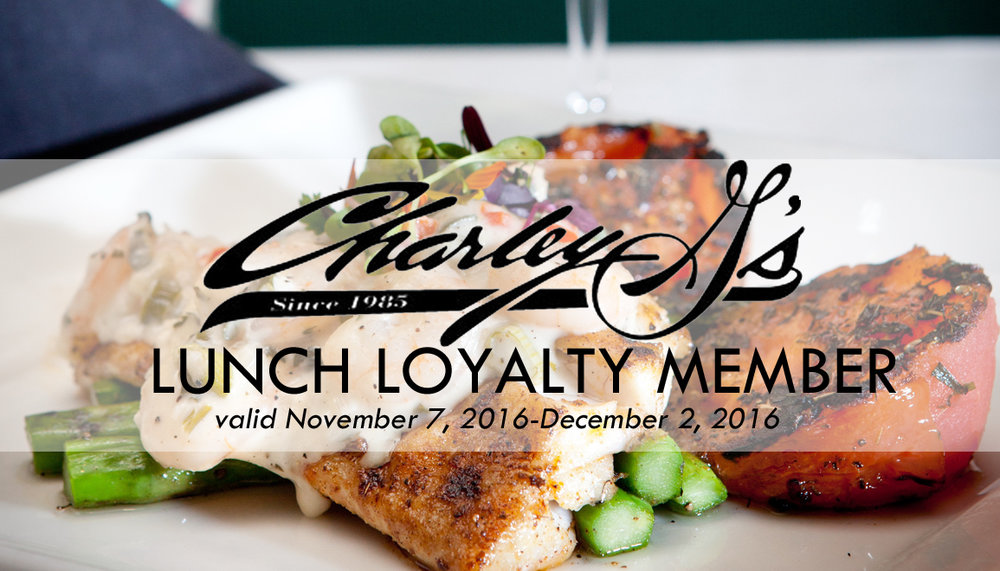 "Become a Charley G's Lunch Loyalty Member today!   We want to help with your entertainment dollars by extending this limited time offer to you, our loyal customers!   As a member you will be able to enjoy one complimentary entree of your choice Monday-Friday 11:30am-2:00pm between November 7, 2016- December 2, 2016.    Membership is $100.00 and you can join us for lunch as many times as you want during this time period.    Membership is open to anyone, but cards are limited so purchase yours today.   Limit one lunch entree per member, per card. Excludes all other offers. Dine-in only, not valid for online or ToGo orders. Present card before ordering. Each ""LLM"" consists of one lunch entree. Excludes gratuity & alcohol. Pass is not a gift card & is not re-loadable, is non-transferable without permission, holds no value & amount paid   (if applicable) is nonrefundable. Use signifies agreement to all terms. One free item per card. Card void if transferred, auctioned, sold or duplicated in any way or transmitted via electronic media. Valid when product served. Void where prohibited.   Valid November 7, 2016-December 2, 2016"