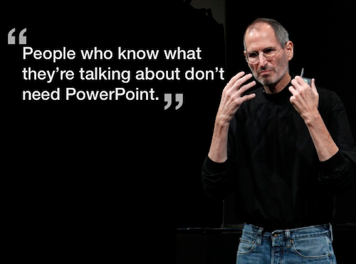 While Steve Jobs believed in Keynote presentations, he hated PowerPoint or Keynote being used in meetings. He preferred people discussing, debating and the seeing the real thing.     Too often people think a solution can be found using PowerPoint and yet this is not true. Solutions are found through discussion and ideas.