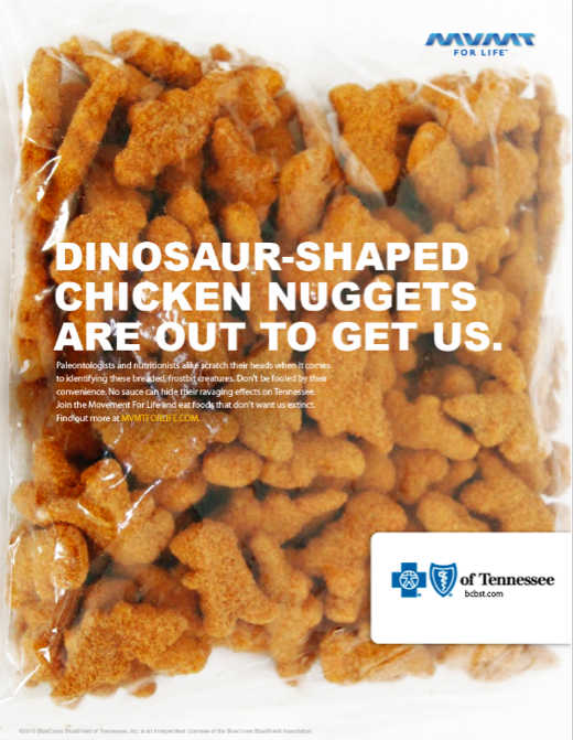 Paleontologists and nutritionists scratch their heads when trying to identify these breaded, frostbit creatures. Don't be fooled by their convenience. No sauce can hide their ravaging effects on Tennessee. Join Movement For Life and eat foods that don't want us extinct.