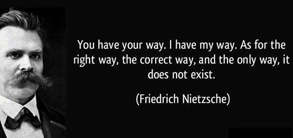 """You have your way. I have my way. As for the right way, the correct way, and the only way, it does not exist."" – Friedrich Nietzsche"