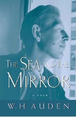 The Sea and the Mirror by W. H. Auden. Reviewed edition published 2003, first publication 1944. ISBN #0-691-11371-8
