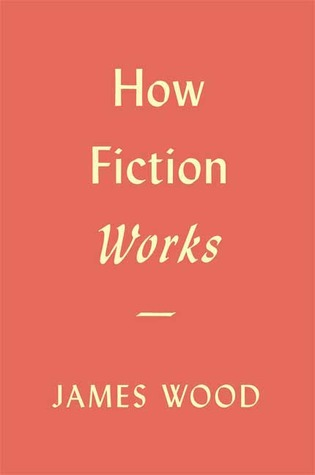 How Fiction Works by James Wood. Published 2008. ISBN-13: 978-0-312-42847-1