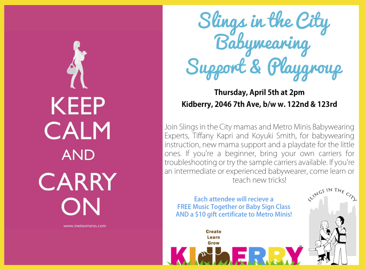 Slings in the City Babywearing Support & Playgroup     Thursday, April 5th at 2pm Kidberry, 2046 7th Ave, b/w w. 122nd & 123rd  Join Slings in the City mamas and Metro Minis Babywearing Experts, Tiffany Kapri and Koyuki Smith, for babywearing instruction, new mama support and a playdate for the little ones. If you're a beginner, bring your own carriers for troubleshooting or try the sample carriers available. If you're an intermediate or experienced babywearer, come learn or teach new tricks!  Each attendee will recieve a FREE Music Together or Baby Sign Class AND a $10 gift certificate to Metro Minis!    {rsvp here}