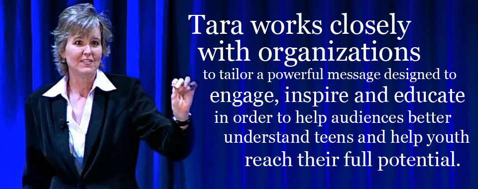 Tara works closely with organizations to tailor a powerful message designed to engage, inspire and educate in order to help audiences better understand teens and help youth reach their full potential.