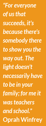 """For every one of us that succeeds, it's because there's somebody there to show you the way out. The light doesn't necessarily have to be in your family; for me it was teachers and school.""  Oprah Winfrey"