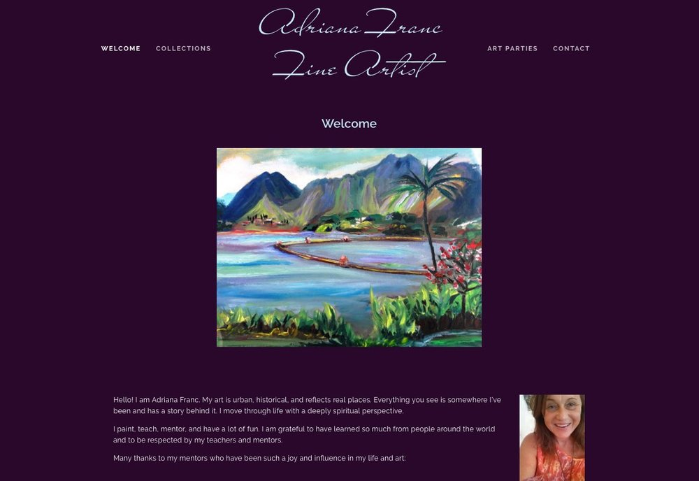 "adrianafranc.com    Website Design --- Graphic Design --- Video Production --- Tutoring    ""I LOVE it!"" ~ Adrianna Franc   Audrey (Adrianna) Franc and her husband Jeff are avid travelers and business owners. Adriana is a prolific and talented artist and we loved helping her create this website to help her grow art business."