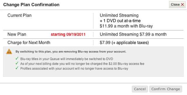 """There. Its done. I've dropped my Netflix DVD/Bluray plan due to theprice hike. I'm now streaming only, which is pretty much the bulk of how I used the service anyway. But when theylose Starz next year, I'll have to reconsider if the unlimited streaming at 8/month is worth it. I guess I'll have to drag my butt to a Redbox if I want to watch a new release or spend $4/rental from iTunes or Amazon VOD. But its hard to blame Netflix for these problems. The movie and television industry do not want content consumed this way. We are spending way too much for media from our cable company, butat this rate, we'll never be able to """"cut the cord."""""""