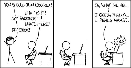 via xkcd.com Funny. Google+ might be like Facebook, but better? Only time will tell. I hate facebook. Its a messy place with a poor track record on privacy. Privacy is hard to get right. Google had similar issues with Buzz. Lets see if they get plus right. Update: 7/29/2011 Google Plus is gaining momentum and I would recommend you go try it out now..
