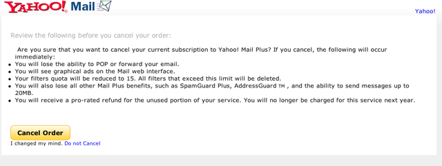 Farewell Yahoo! Mail Plus.  I've been a Mail Plus customer since 2002, but I'm just not that into you anymore.  I like IMAP and there are better, cheaper solutions out there.  I would have cancelled you sooner had I not been so lazy.  This year I made sure to update all acounts that once used you.  I wish you the best... really.