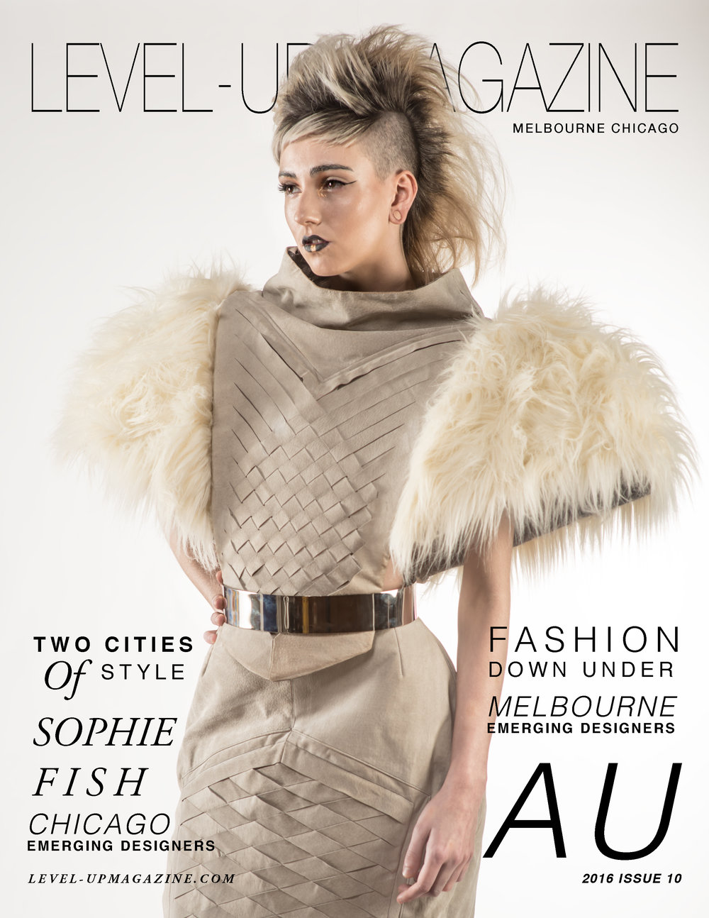 ISSUE #10 - Sophie Fish To celebrate our rst international fashion edition, we're kicking it o with #MELBOURNECHICAGO featuring Australian front cover model Sophie Fish and Malaysian designer Yang TC : 2014 Fashion Masters graduate. Clearly, a force to be reckoned with in the emerging designer market, we met Yang at First Kiss Fashion Show last year and from the rst time we saw his garments, we knew we had to feature him in an upcoming issue. In the next few pages, you're going to witness the culmination of our year in Melbourne. In this issue, we are proud to feature Australian designer Nixi Killick and our favorite international brand based in Chicago; Iridium Clothing. Order your copy today!
