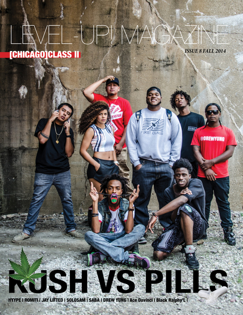 ISSUE #8 - Chicago Class 2   Welcome to Chicago Class 2 KUSH vs PILLS. For this issue, we had to go hard. Exclusively shot by Mr. Tracks, Creative Director and CEO of LEVEL-UP! MAGAZINE, we took a handful of influential artists under 25 who have been making hella noise in the industry. We shined a light on their grind, crews, and success while getting to learn more about their personas.   Check out the Doc video!