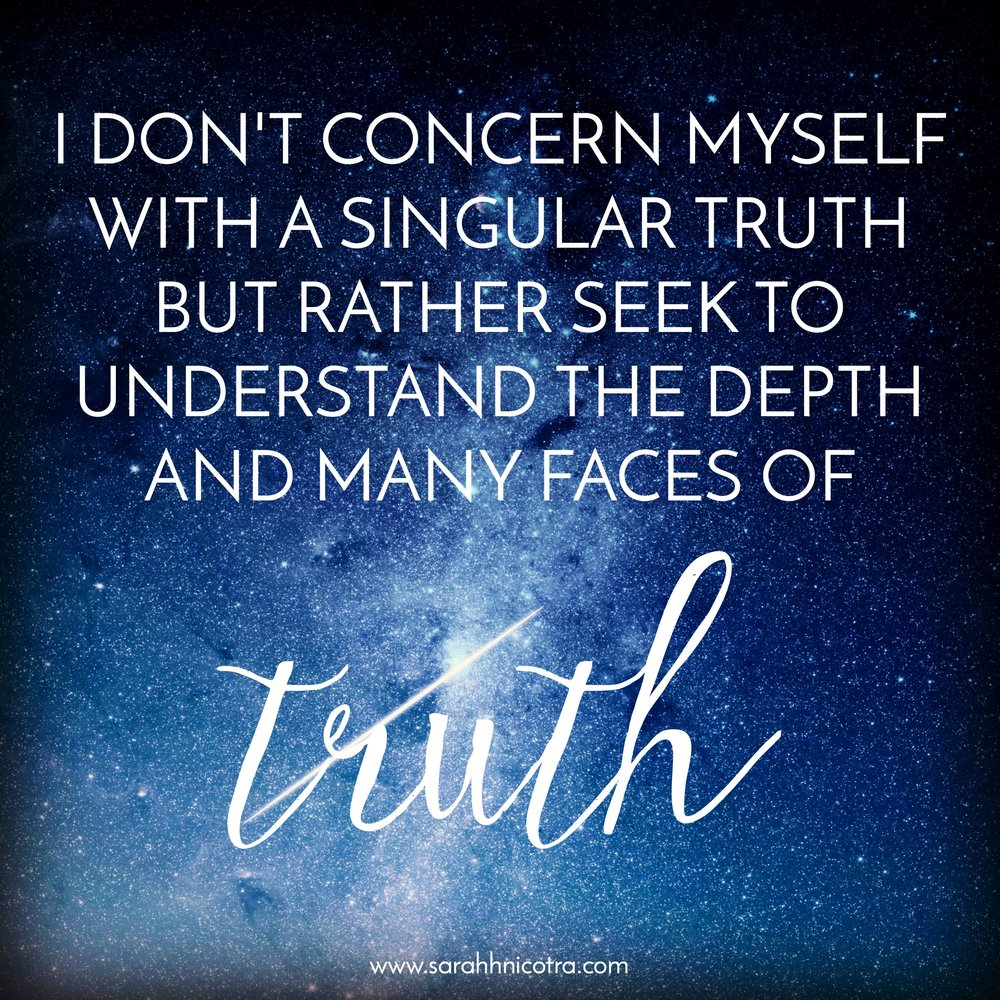 """I don't concern myself with a singular truth but rather seek to understand the depth and many faces of truth"" Sarah Nicotra"