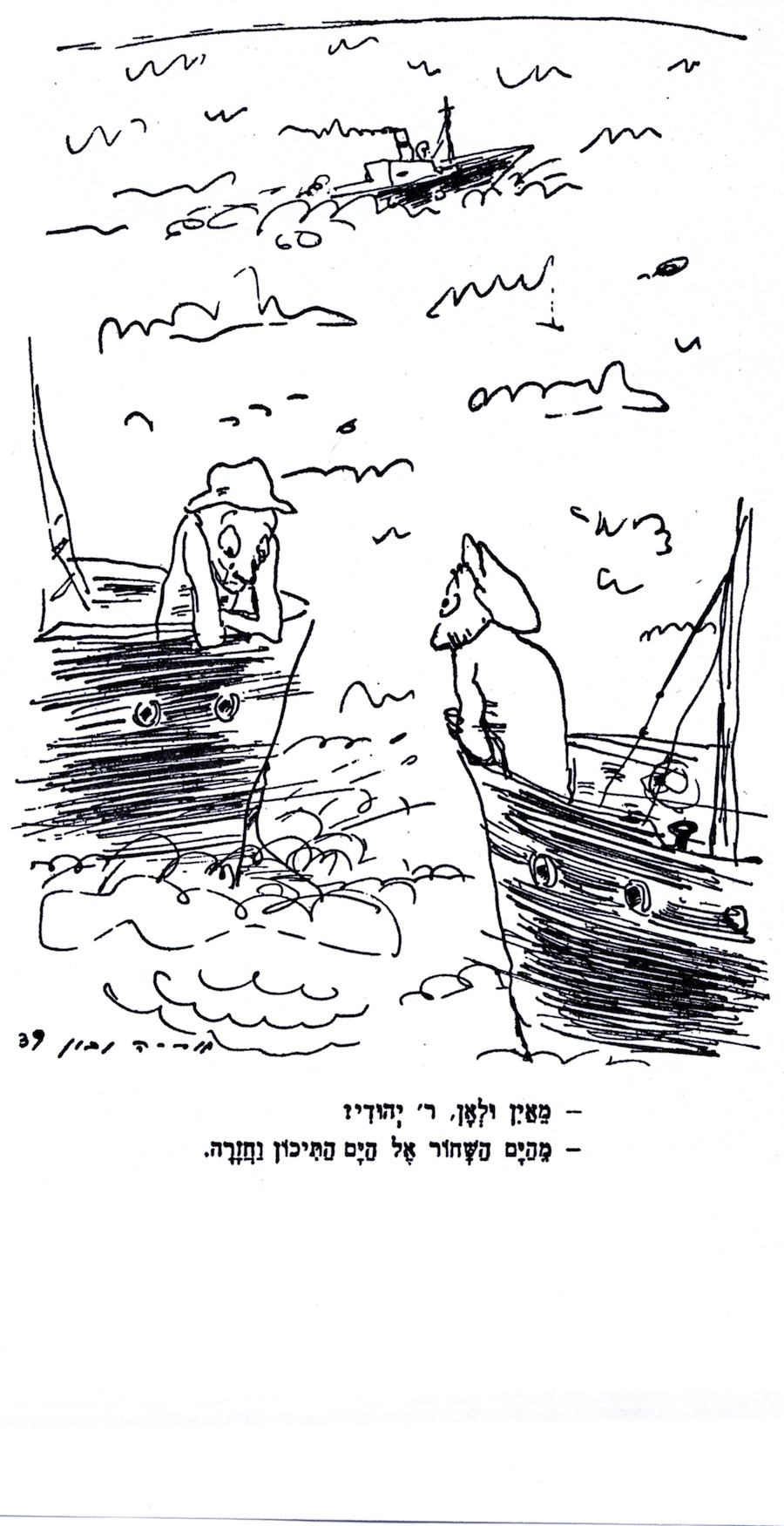 "Arie Navon was the cartoonist for Davar, the Hebrew-language daily newspaper of the Labor Zionist movement, in British Mandatory Palestine. Although not specifically about the St. Louis, this cartoon, published on April 30, 1939, captured the mood of despair among Jewish refugees seeking haven. The passenger on one ship asks, ""Where are you coming from, and where are you going?"" The second man replies: ""From the Black Sea to the Mediterranean, and back."""