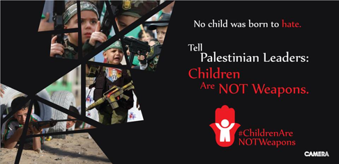 The Committee for Accuracy in Middle East Reporting in America (CAMERA) and CAMERA on Campus have launched the campaign #ChildrenAreNOTWeapons against the imbibing of children with hate and aggression.