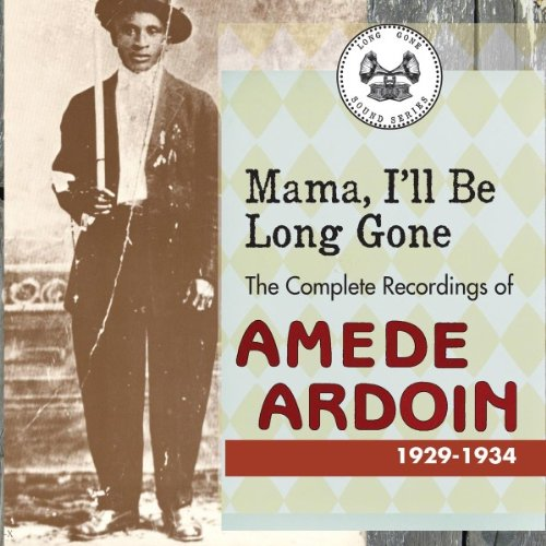 Mama I'll Be Long Gone: The Complete Recordings of Amédé Ardoin