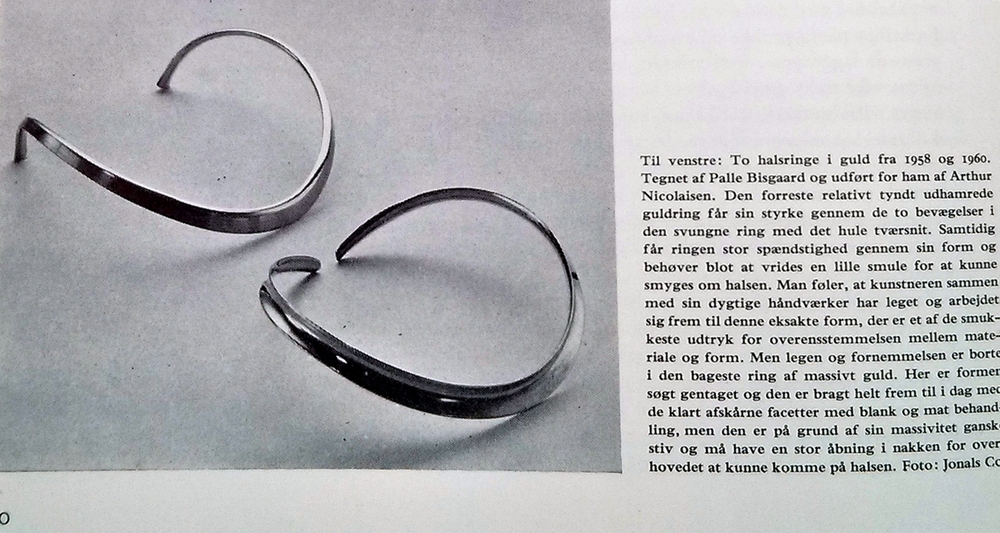 In this picture, two gold neckbands  designed by Palle Bisgaard and executed by Arthur Nicolaisen in 1958 and 1960. The front neckband uses a sharp bend throughout the center of the piece to give character and strength to the thin metal, yet flexible enough to bend around the neck. The band in the background holds a slight variation on the design, both being overall thicker and more simplified. The opening is also larger accomodating for the rigidity of the material, and overall both show an excellent understanding of the material and a beautiful execution of a simple design.