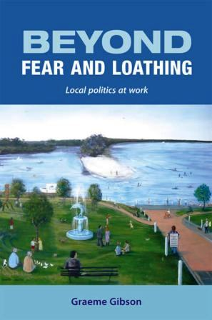 Gibson, Graeme Beyond fear and loathing : local politics at work. More Than Just Talk, Huskisson, N.S.W, 2012.
