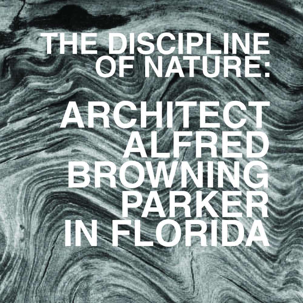 The Discipline of Nature: Architect Alfred Browning Parker in Florida and the Caribbean     Guest Curator (with Randy Henning), 2016-2017,    HistoryMiami Museum