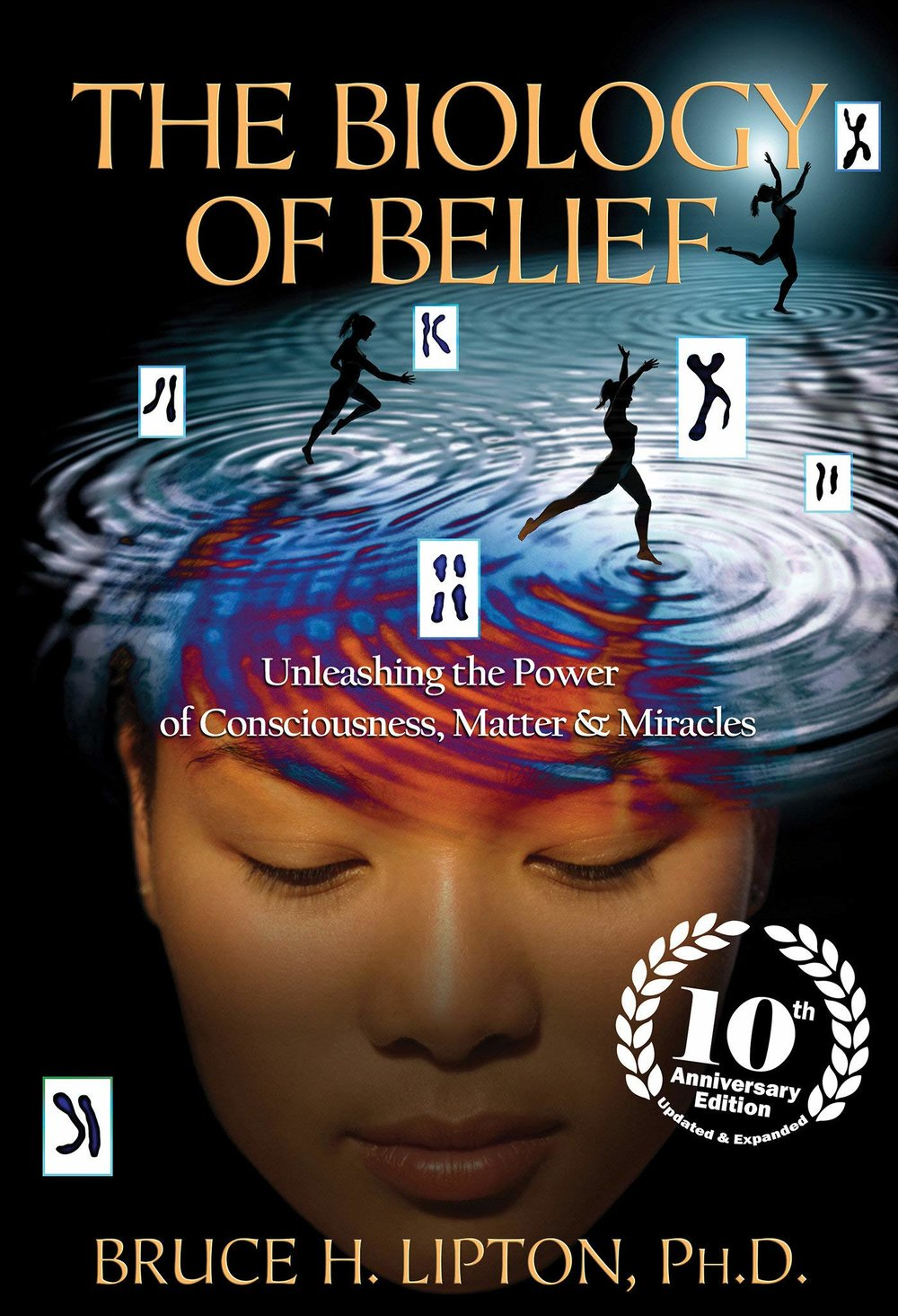 The Biology of Belief: Unleasing the Power of Conciousness