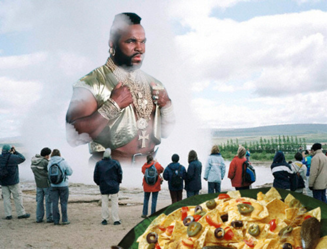 Perhaps you aren't familiar with Mr. T Geyser Nachos?