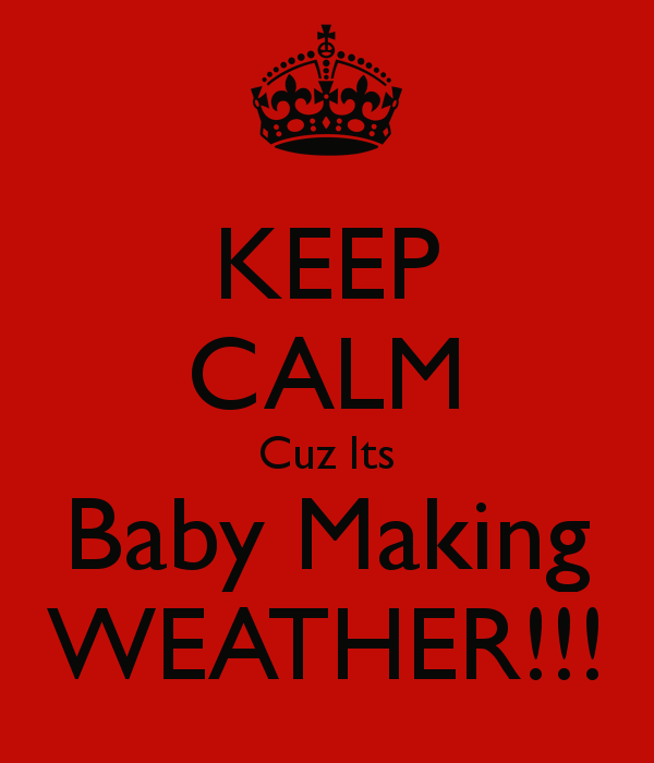 http://www.keepcalm-o-matic.co.uk/p/keep-calm-cuz-its-baby-making-weather/
