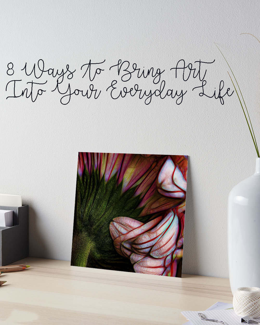 8 Ways to bring art into your everyday life .jpg