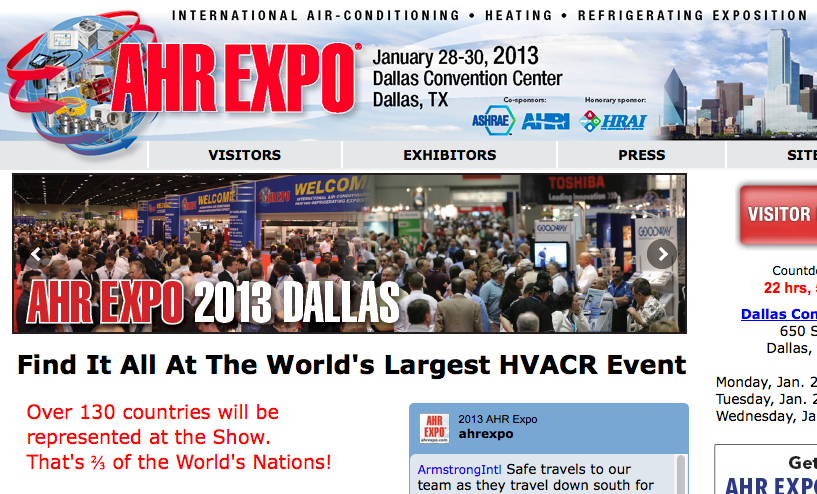 Over 130 countries will be represented at the Show. That's ⅔ of the World's Nations! For just three days test-drive the latest energy efficient and sustainable HVACR technology all under one roof, all at one time. Over 1,900 leading manufacturers and innovative new suppliers will all be in Dallas to showcase their latest products and systems, building automation and controls, software and services, and more. Coupled with a powerful line-up of association meetings, educational and networking opportunities, no other event drives the HVACR industry forward to meet the demands for a greener planet. That's why nearly 30,000 contractors, engineers, distributors, facility managers, OEMs and other HVACR professionals are expected to attend from around the world!   More Info CLICK HERE