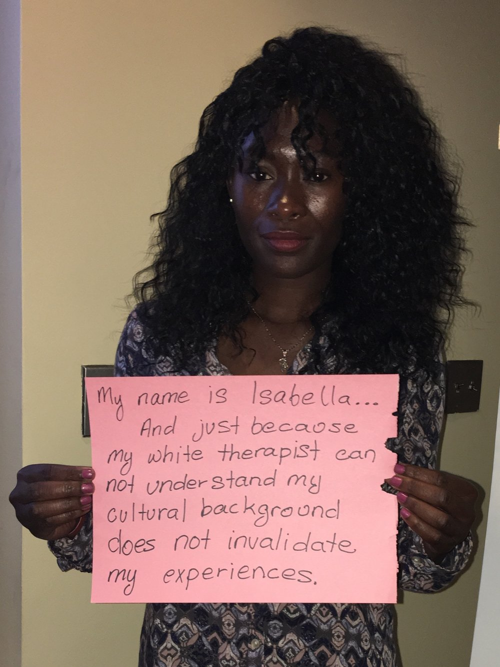 Sign: My name is Isabella...and just because my white therapist cannot understand my cultural background does not invalidate my experiences.