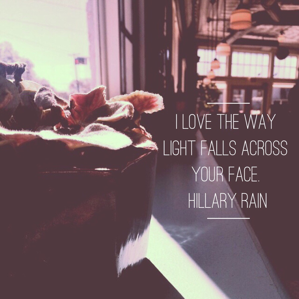 I love the way light falls across your face. Hillary Rain