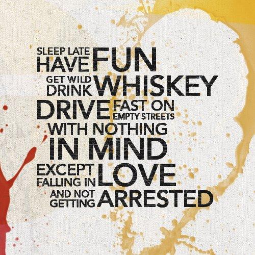 Have fun, drink whiskey, get wild