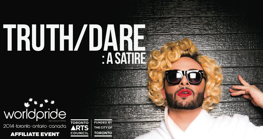 TRUTH/DARE: A Satire Created by Salvatore Antonio and Adamo Ruggiero  Presented as a Toronto Arts Council Project and an official WorldPride Affiliate Event   The Citadel: 304 Parliament St Wed. June 25th / Thur. June 26th / Fri. June 27th / Sat. June 28th / Sun. June 29th   Doors open at 8:30pm, performance begins at 9:00pm Tickets: $20 advance at  ticketwise.ca  / $25 door starting at 7:30pm