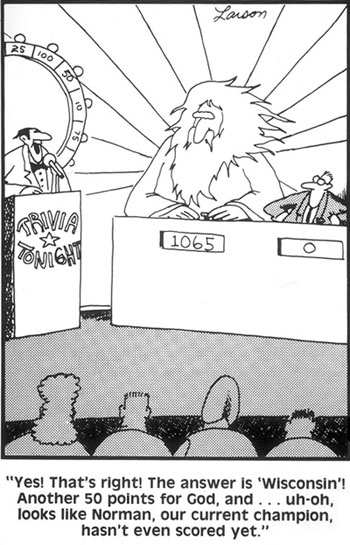 "[image description: a cartoon from Gary Larson's Far Side comic. God and a man are on the game show Jeopardy. God is a large, white man with a flowing beard and long white hair. God's score is 1065. The man's score is 0. The caption reads: ""Yes, that's right! The answer is Wisconsin! Another 50 points for God! And ... uh-oh, looks like Norman, our current champion, hasn't even scored yet!""]"