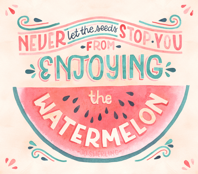 """Never let the seeds stop you from enjoying the watermelon"" by becca cahan"