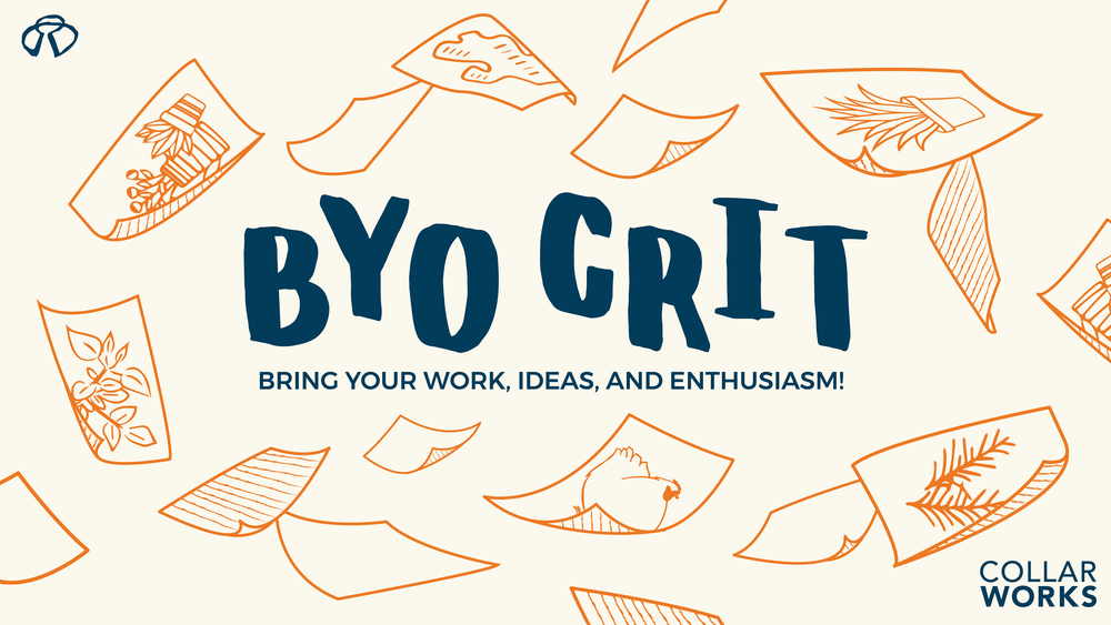 BYO CRIT NIGHT Tuesday, October 17 at 6pm Cost: Free Collar Works is hosting its 2nd BYO CRIT NIGHT on Tuesday, October 17 at 6pm!  It will be a great opportunity to put your art up on the walls and engage in dialogue about your recently finished or in-process works with fellow artists and arts professionals. Critique or be critiqued! No registration is required.  All art mediums welcome. Two piece limit per artist.  You bring your art, we will provide limited hanging materials.  Feel free to bring snacks or refreshments to share. Make it a happening! Hosted by Artists: Monica Bill Hughes and John Yost