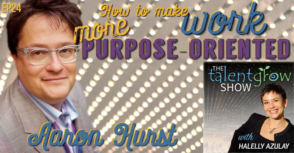 The TalentGrow Show how to make work more purpose-oriented with Aaron Hurst hosted by Halelly Azulay