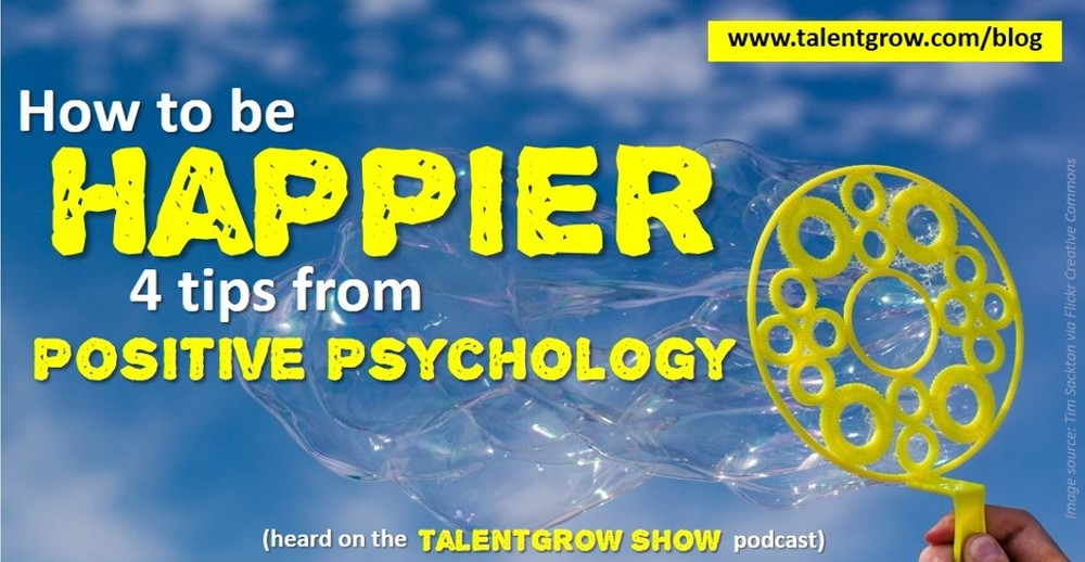 How to be Happier 4 tips from positive psychology heard on the TalentGrow Show podcast