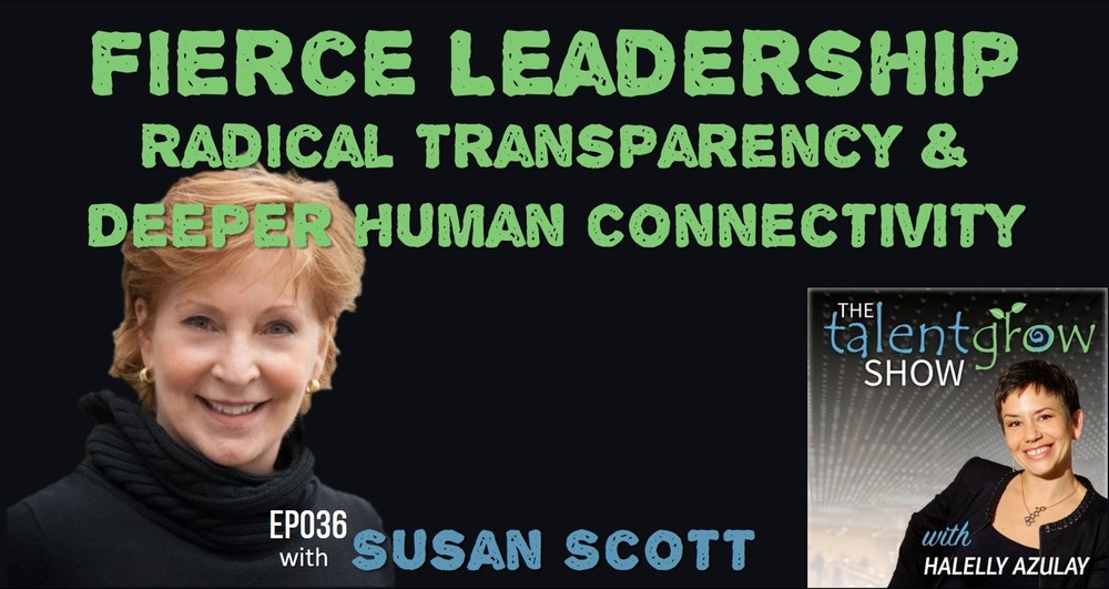 TalentGrow Show episode 36 Fierce Leadership radical transparency and deeper human connectivity with Susan Scott and host Halelly Azulay