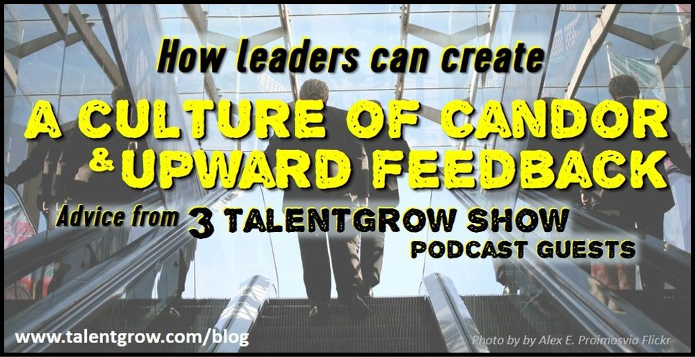How leaders can create a culture of candor and upward feedback advice from 3 TalentGrow Show podcast guests by Halelly Azulay