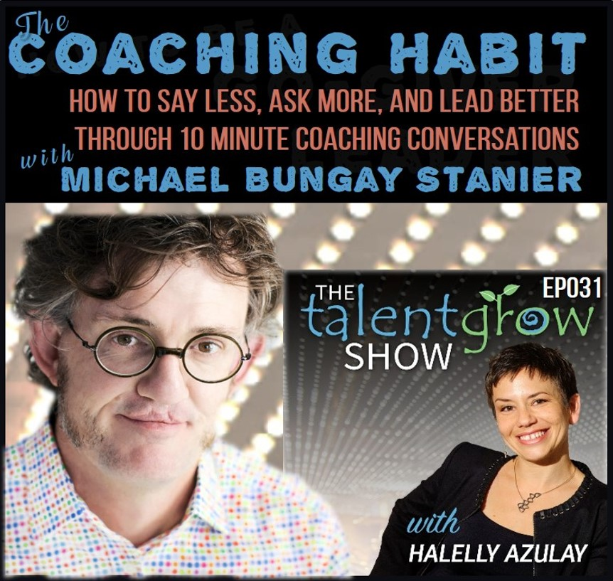 The coaching habit how to say less ask more and lead better through 10 minute coaching conversations with Michael Bungay Stanier on the TalentGrow Show by Halelly Azulay
