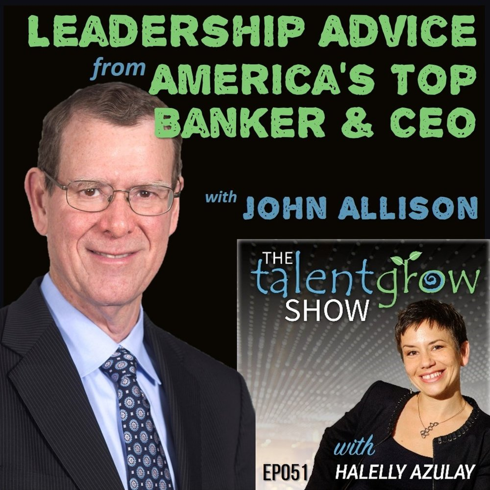 Ep051: Leadership Advice from America's Top Banker & CEO with John Allison on the TalentGrow Show podcast with Halelly Azulay