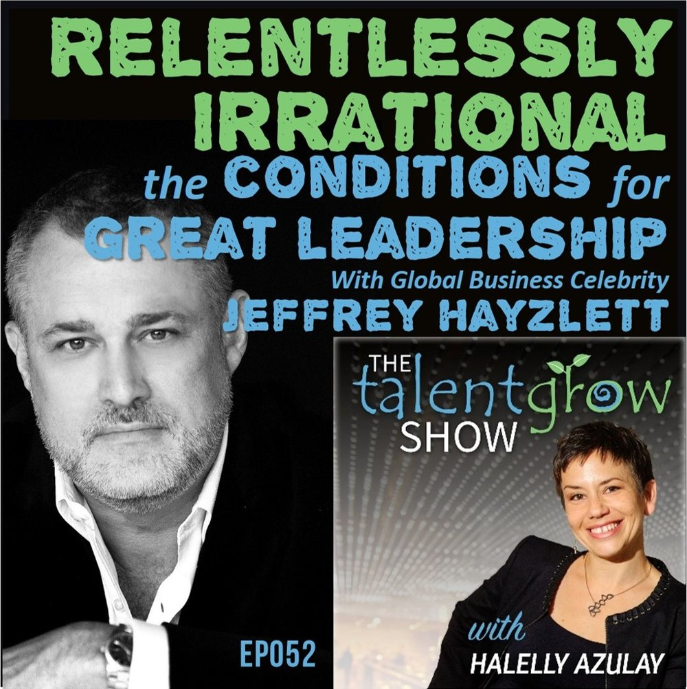 Ep052: Relentlessly Irrational --  the Conditions for Great Leadership with Global Business Celebrity Jeffrey Hayzlett on the TalentGrow Show podcast with Halelly Azulay