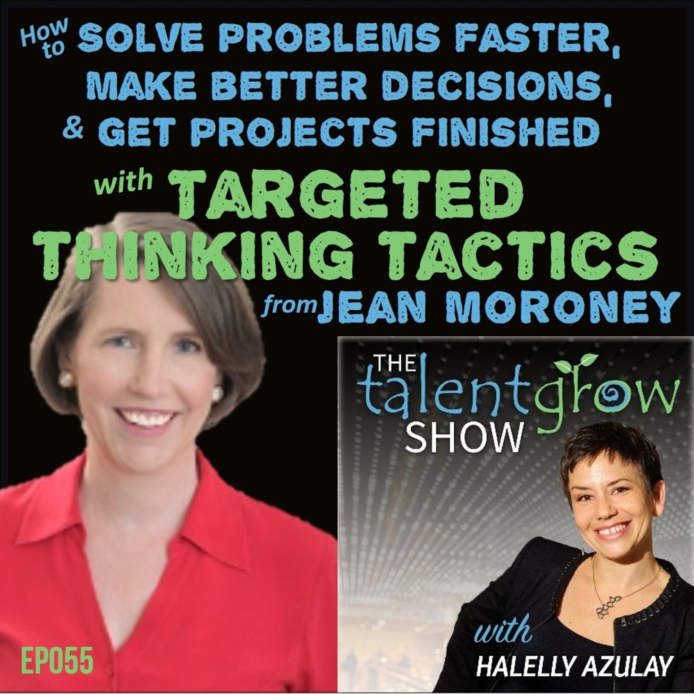 Ep055: How to solve problems faster, make better decisions, and get projects finished with targeted thinking tactics from Jean Moroney on the TalentGrow Show with Halelly Azulay