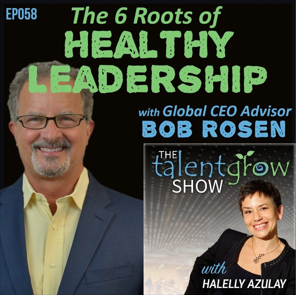 Ep058: The 6 Roots of Healthy Leadership with Global CEO Advisor Bob Rosen on the TalentGrow Show podcast with Halelly Azulay