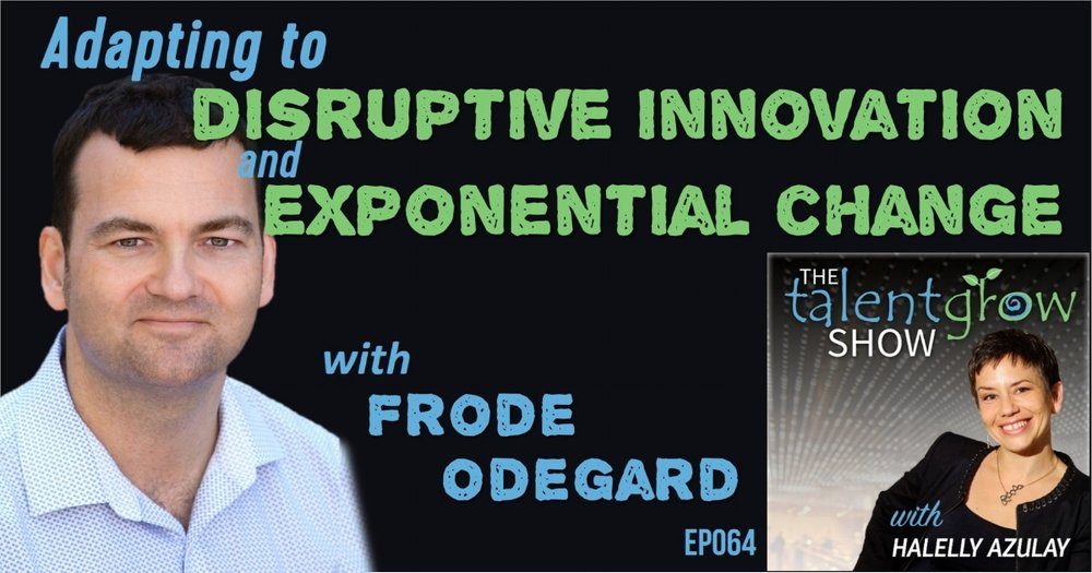 ep064 adapting to disruptive innovation and exponential change with Frode Odegard on the TalentGrow Show with Halelly Azulay