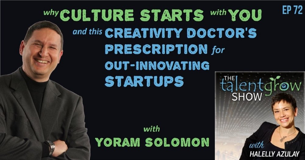 Why culture starts with YOU and this Creativity Doctor's prescription for out-innovating startups with Yoram Solomon on the TalentGrow Show with Halelly Azulay