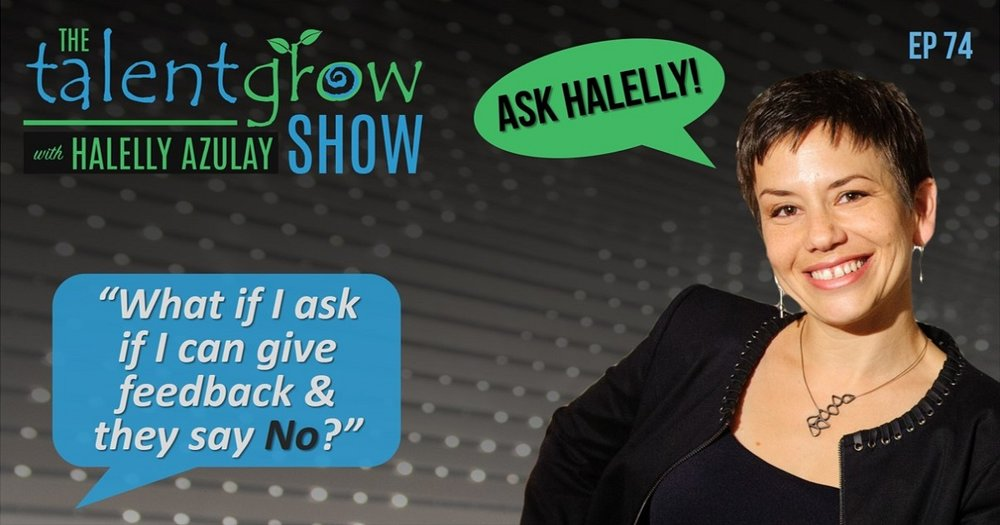 ep 74 Ask Halelly What if I ask if I can give feedback and they say no on the TalentGrow Show with Halelly Azulay