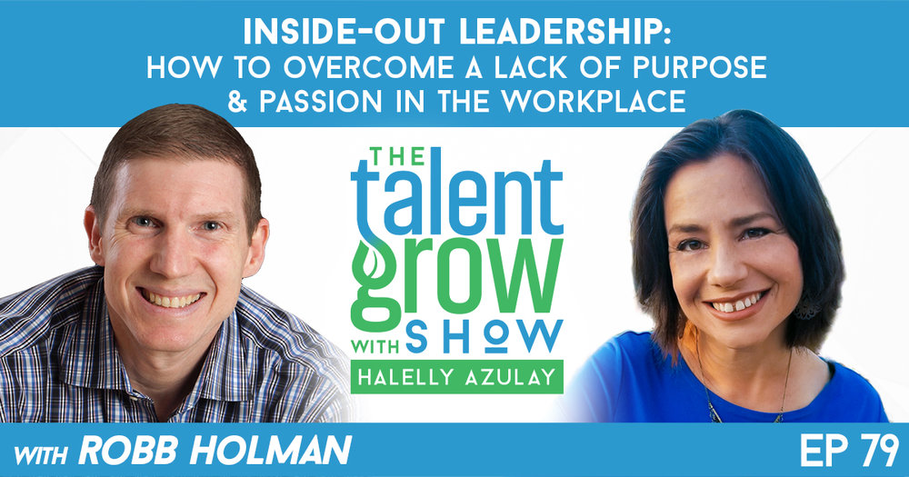 79: Inside-out leadership -- How to overcome a lack of purpose and passion in the workplace with Robb Holman on the TalentGrow Show podcast with Halelly Azulay