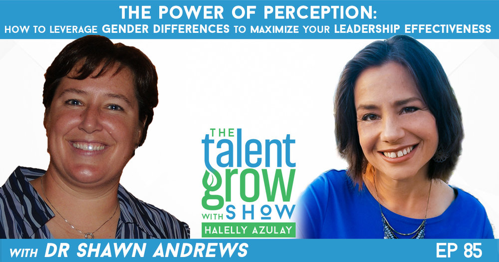 Ep85 The Power of Perception Gender differences Leadership Effectiveness Dr Shawn Andrews TalentGrow Show podcast with Halelly Azulay